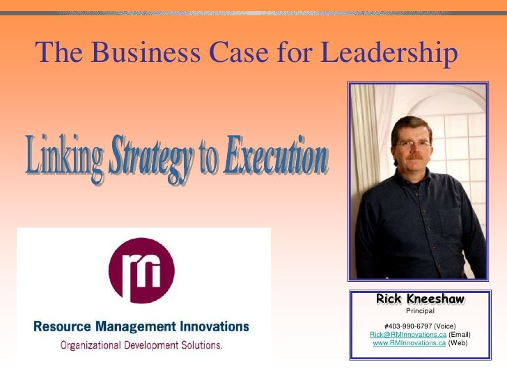 The Business Case for Leadership<br />Linking Strategy to Execution<br />Rick Kneeshaw<br />Principal <br />#403-990-6797 ...