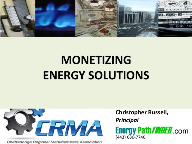 MONETIZING ENERGY SOLUTIONS Christopher Russell, Principal Energy PathFINDER .com (443) 636-7746