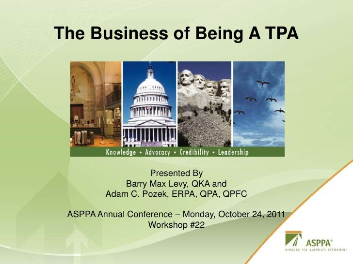 The Business of Being A TPA<br />Presented By<br />Barry Max Levy, QKA and<br />Adam C. Pozek, ERPA, QPA, QPFC<br />ASPPA ...