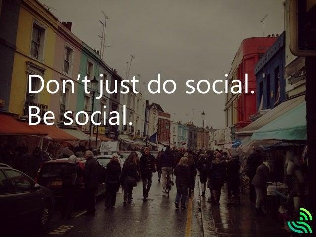 Don't just do social. Be social.