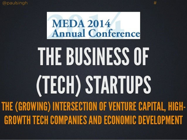 @paulsingh # THE BUSINESS OF (TECH) STARTUPS THE (GROWING) INTERSECTION OF VENTURE CAPITAL, HIGH- GROWTH TECH COMPANIES AN...