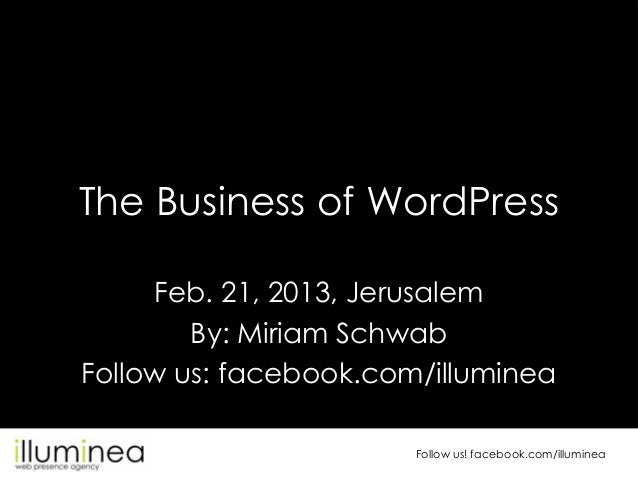 The Business of WordPress     Feb. 21, 2013, Jerusalem        By: Miriam SchwabFollow us: facebook.com/illuminea          ...