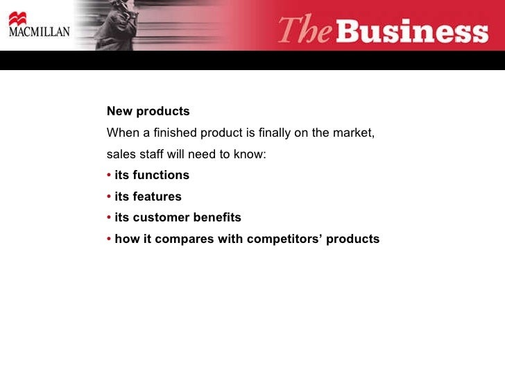 New products When a finished product is finally on the market, sales staff will need to know: •  its functions  •  its fea...