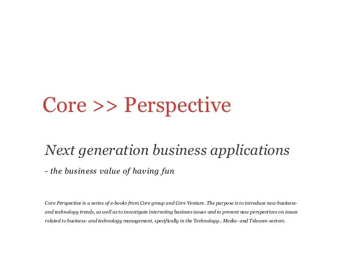 Core >> PerspectiveNext generation business applications- the business value of having funCore Perspective is a series o...