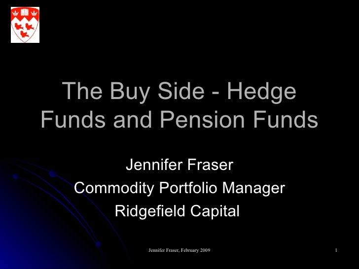 The Buy Side - Hedge Funds and Pension Funds Jennifer Fraser Commodity Portfolio Manager Ridgefield Capital