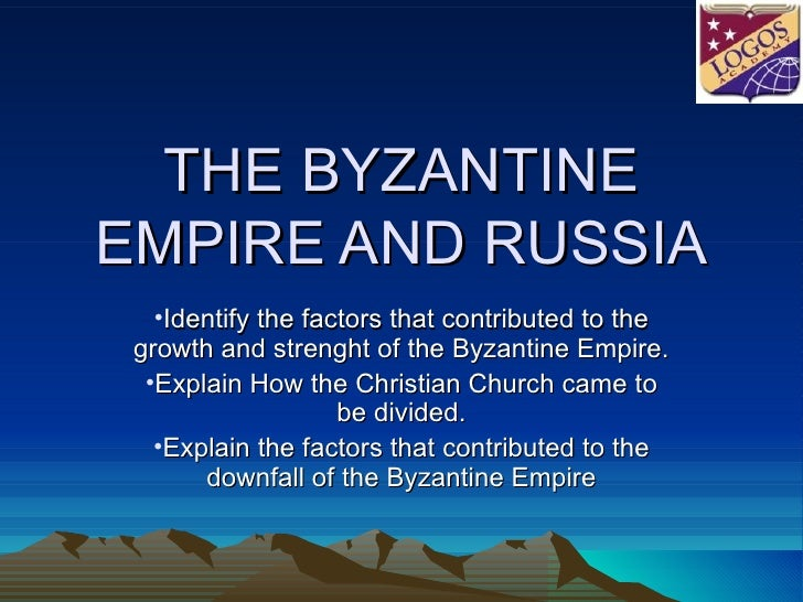 THE BYZANTINE EMPIRE AND RUSSIA <ul><li>Identify the factors that contributed to the growth and strenght of the Byzantine ...