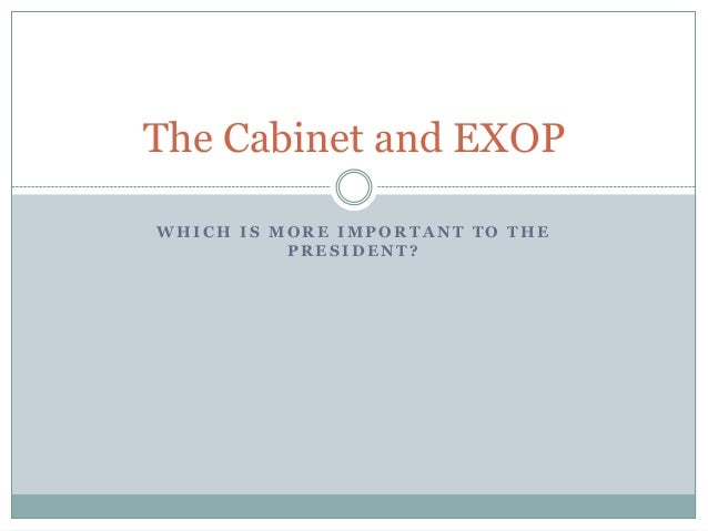 The Cabinet and EXOP WHICH IS MORE IMPORTANT TO THE PRESIDENT?