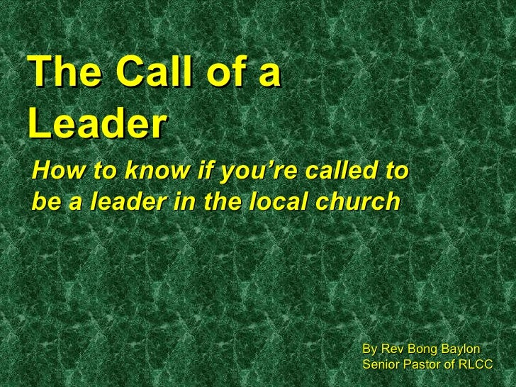 The Call of a Leader How to know if you're called to be a leader in the local church By Rev Bong Baylon Senior Pastor of R...