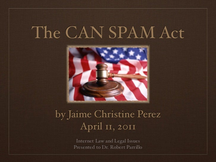 The CAN SPAM Act  by Jaime Christine Perez        April 11, 2011       Internet Law and Legal Issues      Presented to Dr....