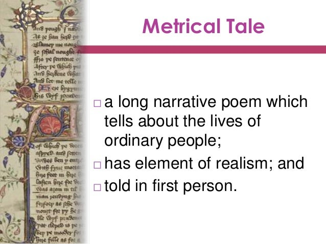 Metrical Tale  a long narrative poem which tells about the lives of ordinary people;  has element of realism; and  told...