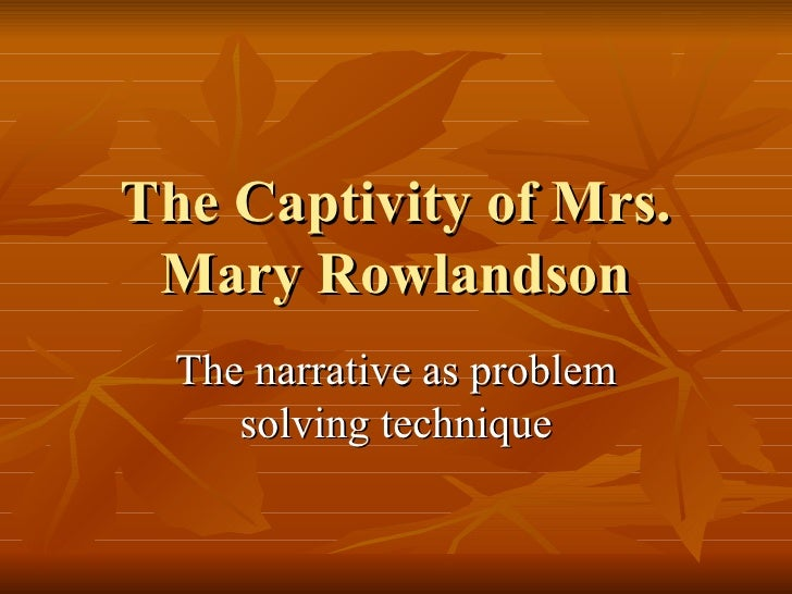 The Captivity of Mrs. Mary Rowlandson The narrative as problem solving technique