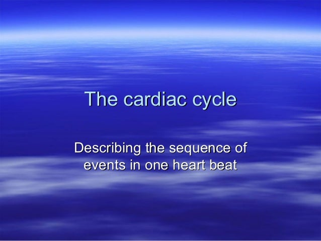 The cardiac cycle Describing the sequence of events in one heart beat