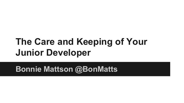 The Care and Keeping of Your Junior Developer Bonnie Mattson @BonMatts