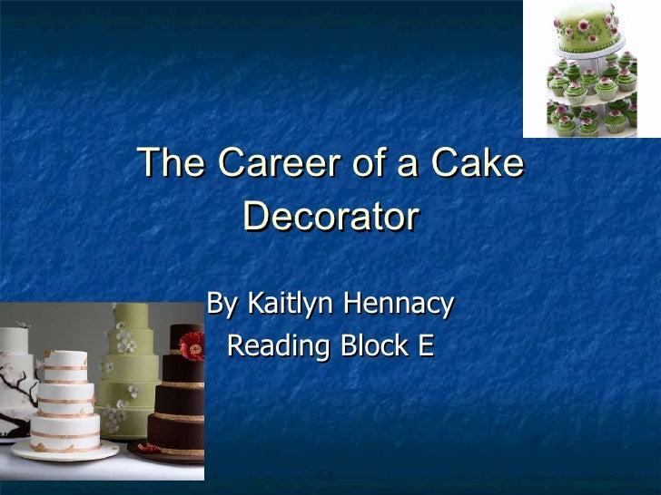 The Career of a Cake Decorator By Kaitlyn Hennacy Reading Block E