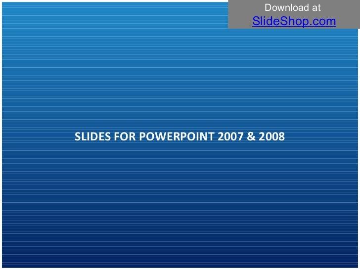 SLIDES FOR POWERPOINT 2007 & 2008 Download at  SlideShop.com