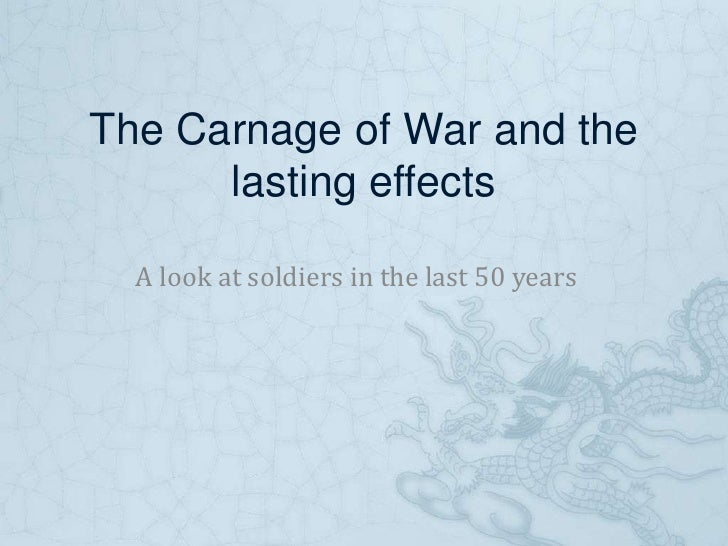 The Carnage of War and the lasting effects<br />A look at soldiers in the last 50 years<br />