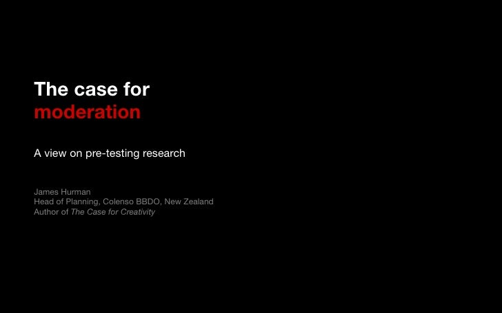 The case for!moderation!!A view on pre-testing research!!!James Hurman!Head of Planning, Colenso BBDO, New Zealand!Author ...
