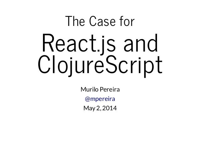 The Case for React.js and ClojureScript