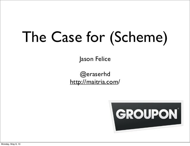 The Case for (Scheme)Jason Felice@eraserhdhttp://maitria.com/Monday, May 6, 13