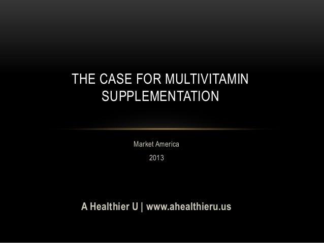 THE CASE FOR MULTIVITAMINSUPPLEMENTATIONMarket America2013A Healthier U | www.ahealthieru.us