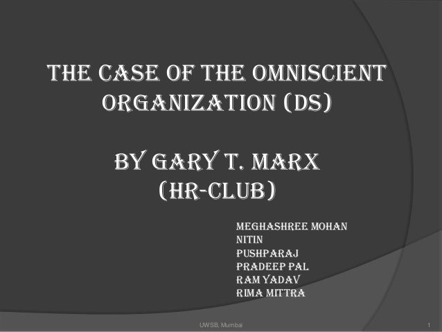 The Case of the Omniscient    Organization (DS)     By Gary T. Marx        (HR-Club)                     Meghashree Mohan ...