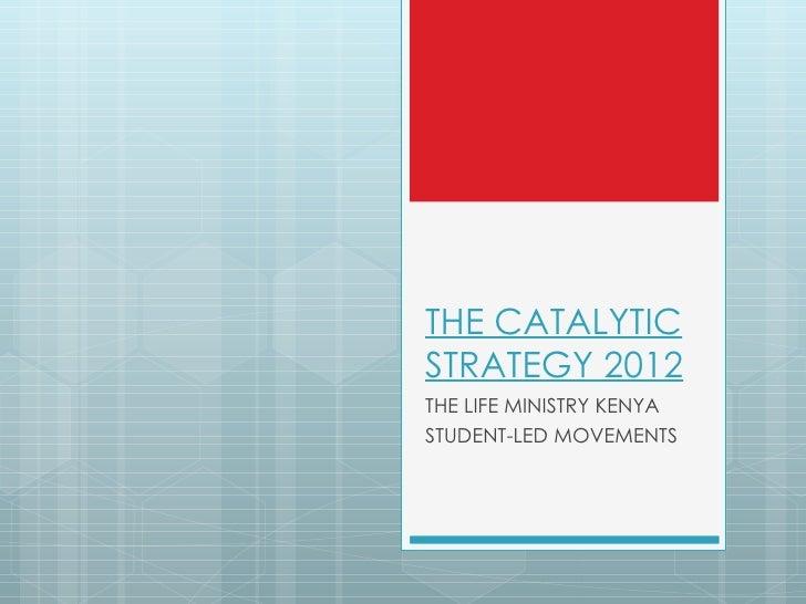 THE CATALYTICSTRATEGY 2012THE LIFE MINISTRY KENYASTUDENT-LED MOVEMENTS