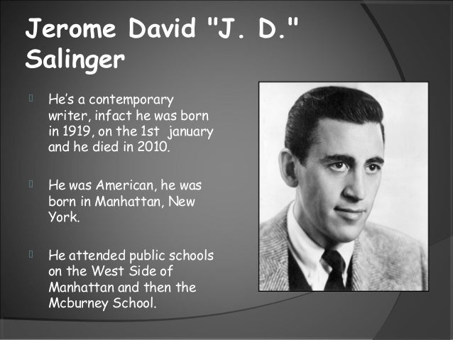 "Jerome David ""J. D.""Salinger He's a contemporarywriter, infact he was bornin 1919, on the 1st januaryand he died in 2010...."