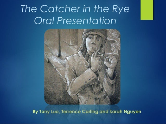 The Catcher in the Rye  Oral Presentation  By Tony Luo, Terrence Carling and Sarah Nguyen