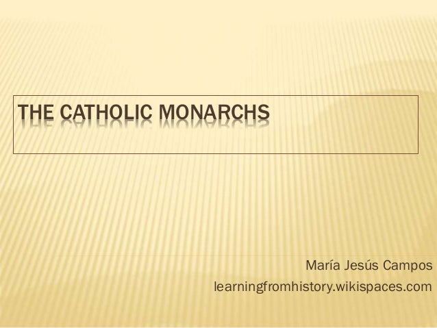 THE CATHOLIC MONARCHS  María Jesús Campos learningfromhistory.wikispaces.com