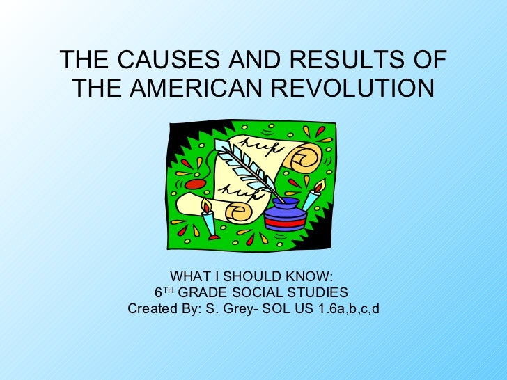 THE CAUSES AND RESULTS OF THE AMERICAN REVOLUTION WHAT I SHOULD KNOW:  6 TH  GRADE SOCIAL STUDIES  Created By: S. Grey- SO...