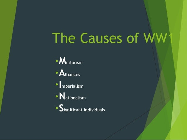 The Causes of WW1•Militarism•Alliances•Imperialism•Nationalism•Significant individuals