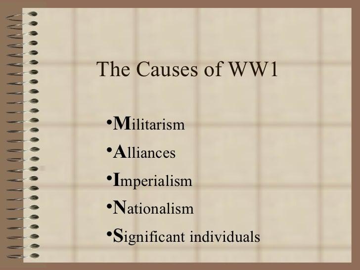 The Causes of WW1 <ul><li>M ilitarism </li></ul><ul><li>A lliances </li></ul><ul><li>I mperialism </li></ul><ul><li>N atio...