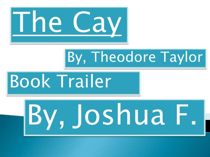 The Cay      By, Theodore TaylorBook Trailer  By, Joshua F.