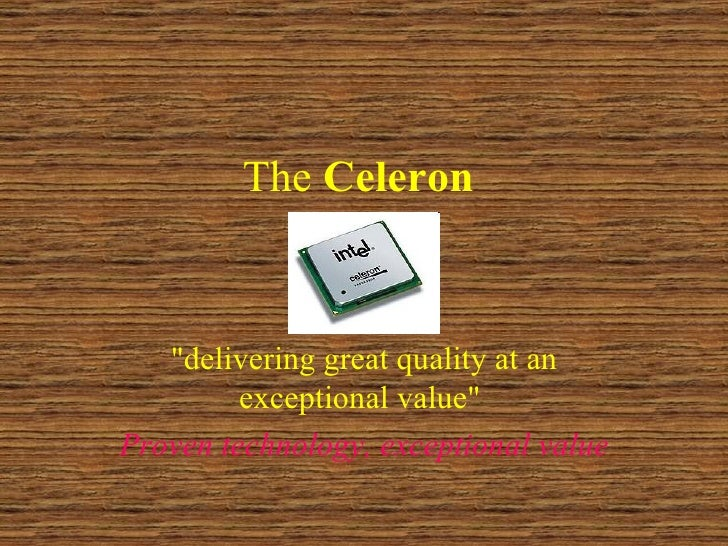"The  Celeron   ""delivering great quality at an exceptional value""  Proven technology, exceptional value"