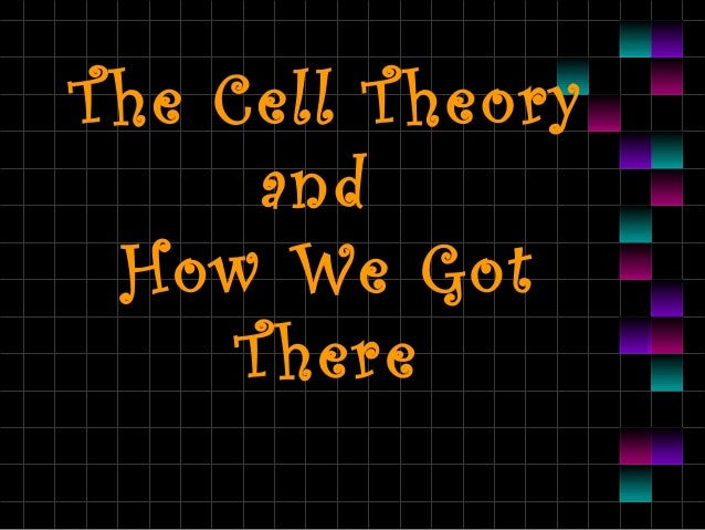 T he Cell T heory and How We Got T here