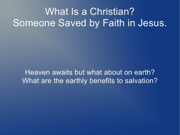 What Is a Christian?Someone Saved by Faith in Jesus. Heaven awaits but what about on earth? What are the earthly benefits ...