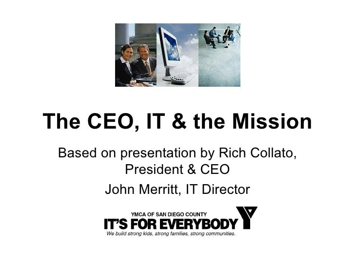 The CEO, IT & the Mission Based on presentation by Rich Collato, President & CEO John Merritt, IT Director