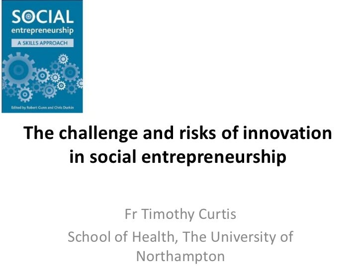 The challenge and risks of innovation in social entrepreneurship<br />Fr Timothy Curtis<br />School of Health, The Univers...