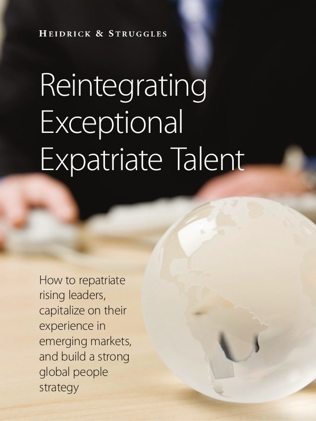 Reintegrating Exceptional Expatriate Talent How to repatriate rising leaders, capitalize on their experience in emerging m...