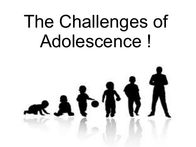The Challenges of Adolescence !
