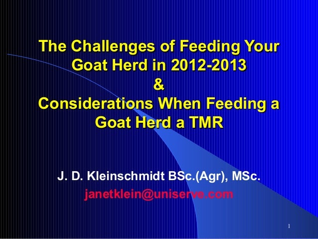 The Challenges of Feeding Your Goat Herd in 2012-2013 & Considerations When Feeding a Goat Herd a TMR J. D. Kleinschmidt B...