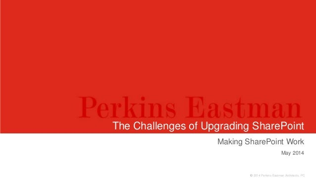 © 2014 Perkins Eastman Architects, PC The Challenges of Upgrading SharePoint Making SharePoint Work May 2014