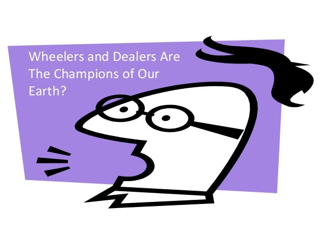 Wheelers and Dealers Are The Champions of Our Earth?