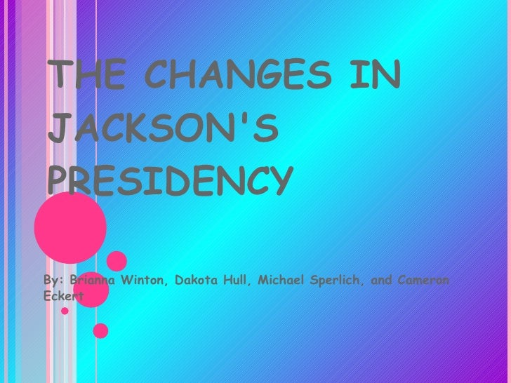 THE CHANGES IN JACKSON'S PRESIDENCY By: Brianna Winton, Dakota Hull, Michael Sperlich, and Cameron Eckert
