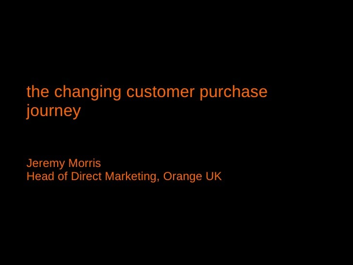 the changing customer purchase journey  Jeremy Morris Head of Direct Marketing, Orange UK