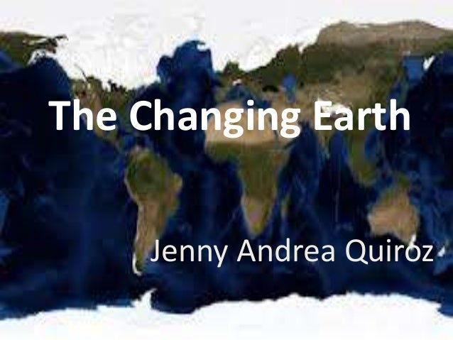 The Changing Earth Jenny Andrea Quiroz