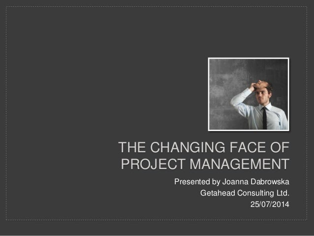 THE CHANGING FACE OF PROJECT MANAGEMENT Presented by Joanna Dabrowska Getahead Consulting Ltd. 25/07/2014