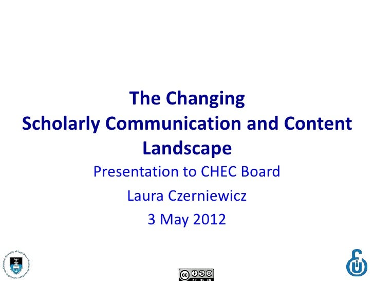 The ChangingScholarly Communication and Content             Landscape       Presentation to CHEC Board            Laura Cz...