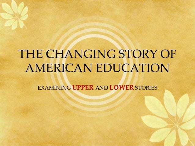 THE CHANGING STORY OF AMERICAN EDUCATION  EXAMINING UPPER AND LOWER STORIES