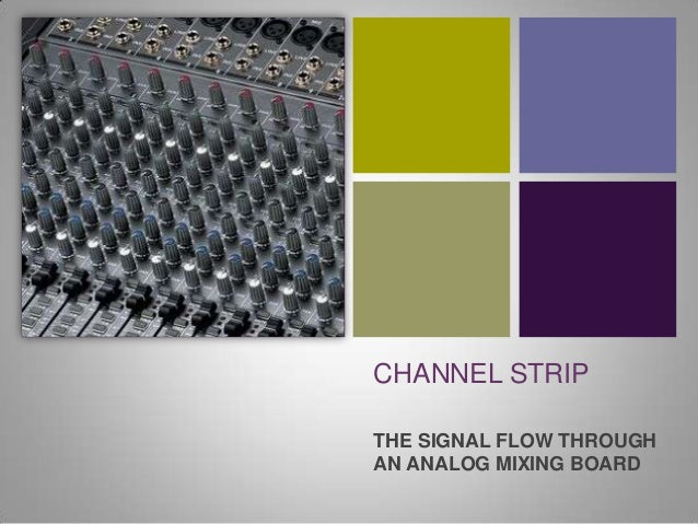 +    CHANNEL STRIP    THE SIGNAL FLOW THROUGH    AN ANALOG MIXING BOARD